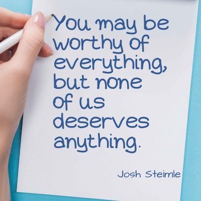 Quote - You may be worthy of everything, but none of us deserves anything.