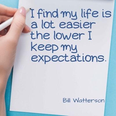 Quote - I find my life is a lot easier the lower I keep my expectations.