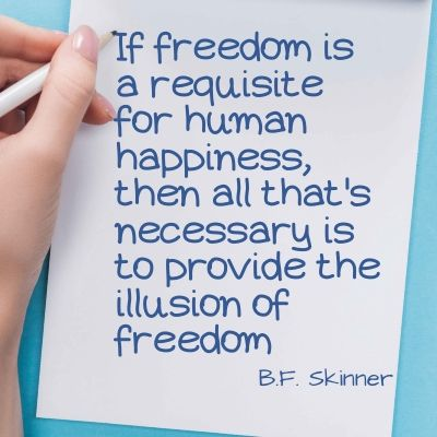 Quote - if freedom is a requisite for human happiness, then all that's necessary is to provide the illusion of freedom