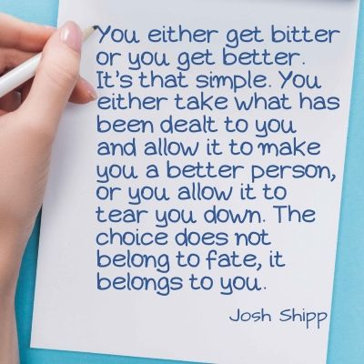 Quote - You either get bitter or you get better. It's that simple. You either take what has been dealt to you and allow it to make you a better person, or you allow it to tear you down. The choice does not belong to fate, it belongs to you.