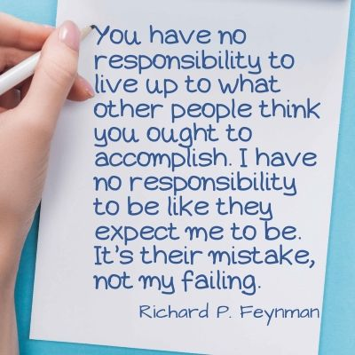 Quote - You have no responsibility to live up to what other people think you ought to accomplish. I have no responsibility to be like they expect me to be. It's their mistake, not my failing.