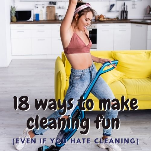 """Image text reads """"18 ways to make cleaning fun - even if you hate cleaning."""" Background image is a woman having fun cleaning by dancing along to the music while vacuuming"""